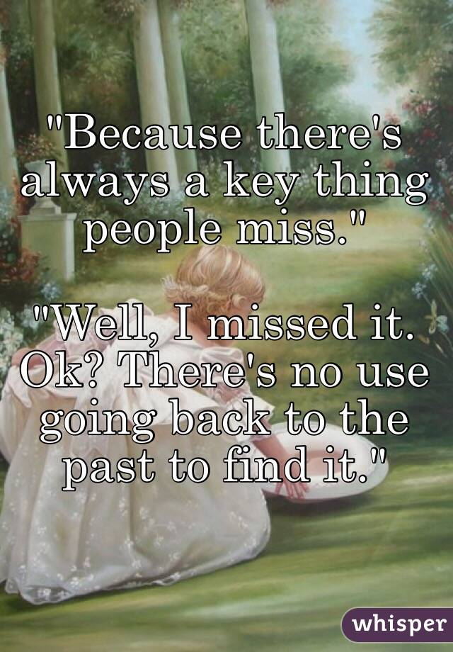 """Because there's always a key thing people miss.""  ""Well, I missed it. Ok? There's no use going back to the past to find it."""