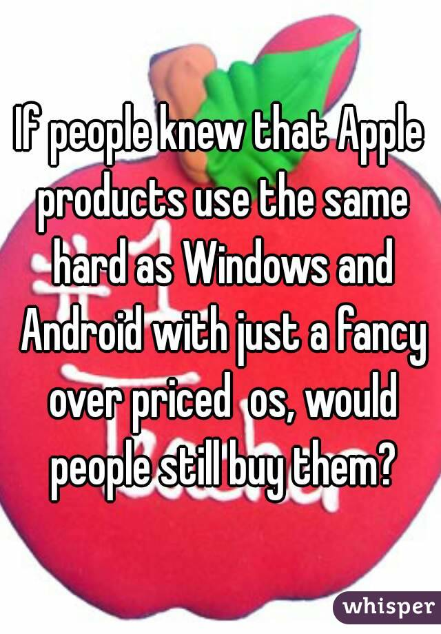 If people knew that Apple products use the same hard as Windows and Android with just a fancy over priced  os, would people still buy them?