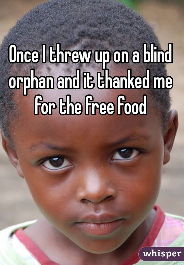 Once I threw up on a blind orphan and it thanked me for the free food