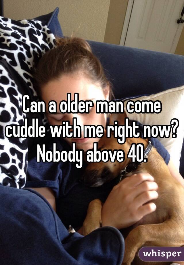 Can a older man come cuddle with me right now? Nobody above 40.