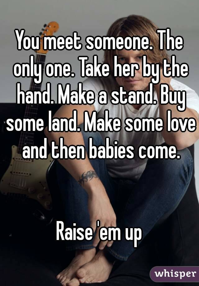 You meet someone. The only one. Take her by the hand. Make a stand. Buy some land. Make some love and then babies come.   Raise 'em up