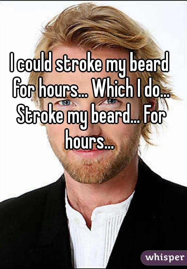 I could stroke my beard for hours... Which I do... Stroke my beard... For hours...