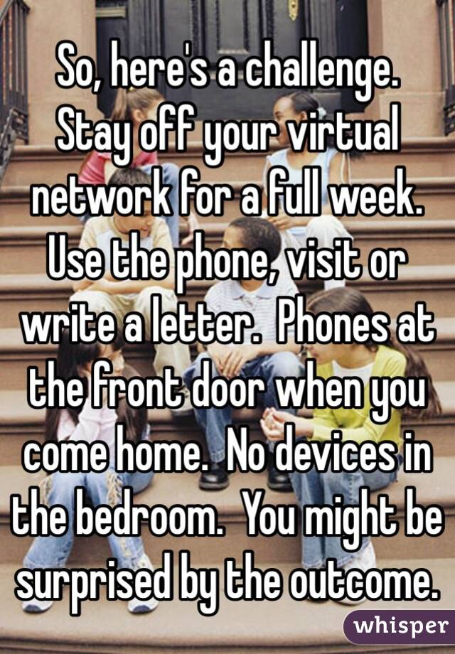 So, here's a challenge.  Stay off your virtual network for a full week.  Use the phone, visit or write a letter.  Phones at the front door when you come home.  No devices in the bedroom.  You might be surprised by the outcome.