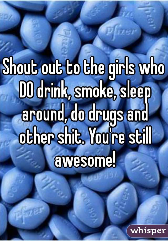Shout out to the girls who DO drink, smoke, sleep around, do drugs and other shit. You're still awesome!