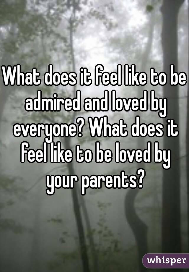 What does it feel like to be admired and loved by everyone? What does it feel like to be loved by your parents?