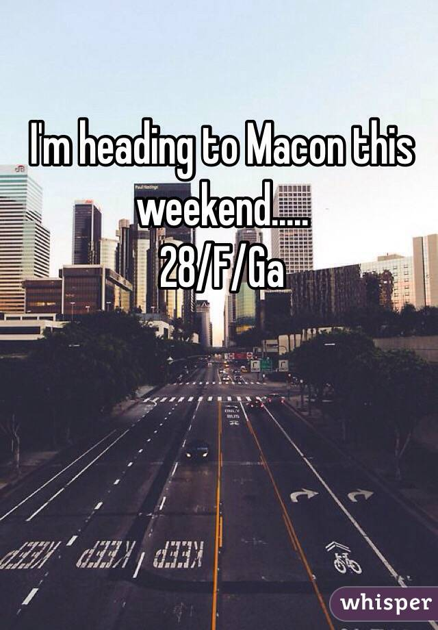 I'm heading to Macon this weekend..... 28/F/Ga
