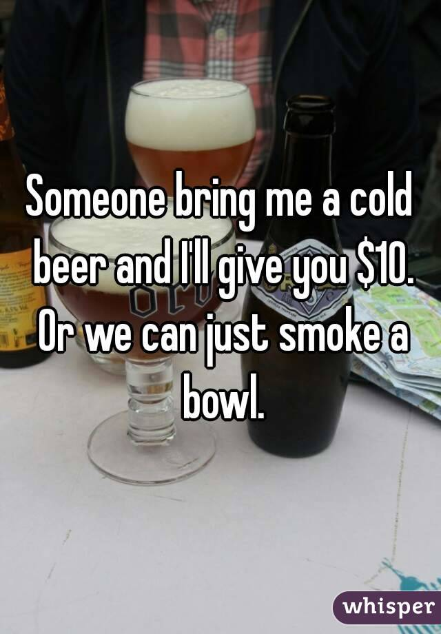 Someone bring me a cold beer and I'll give you $10. Or we can just smoke a bowl.