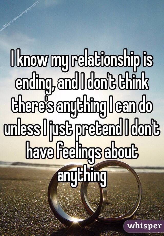 I know my relationship is ending, and I don't think there's anything I can do unless I just pretend I don't have feelings about anything