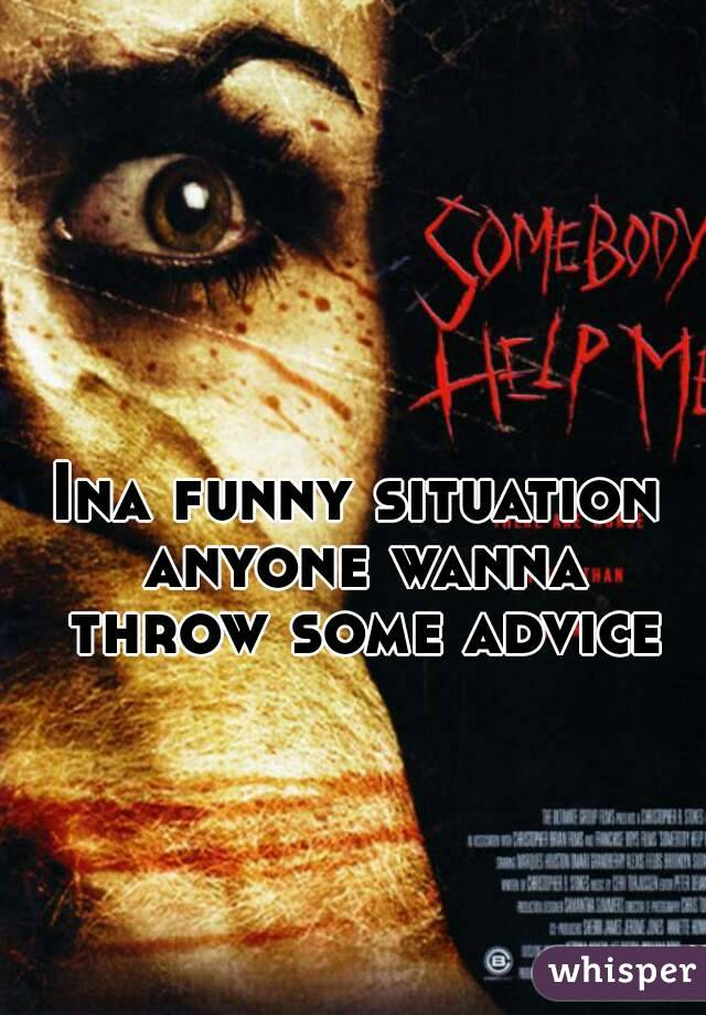 Ina funny situation anyone wanna throw some advice