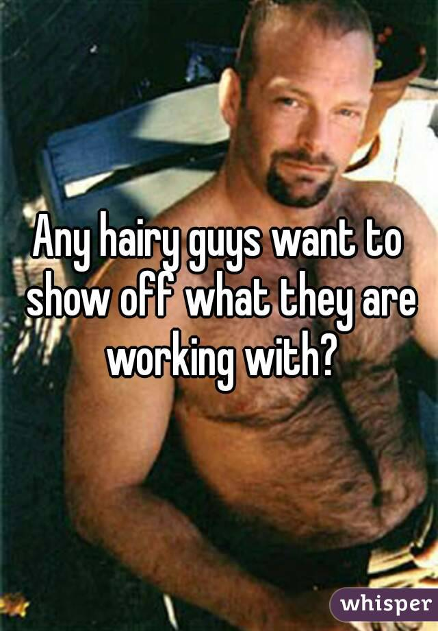 Any hairy guys want to show off what they are working with?