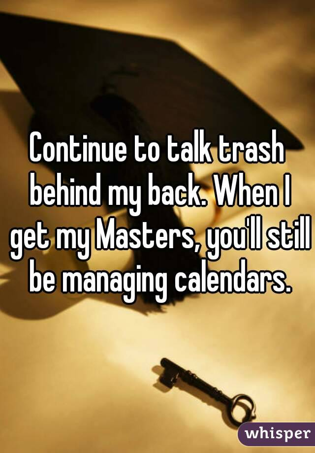 Continue to talk trash behind my back. When I get my Masters, you'll still be managing calendars.
