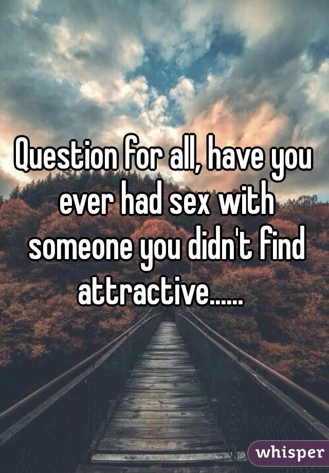 Question for all, have you ever had sex with someone you didn't find attractive......