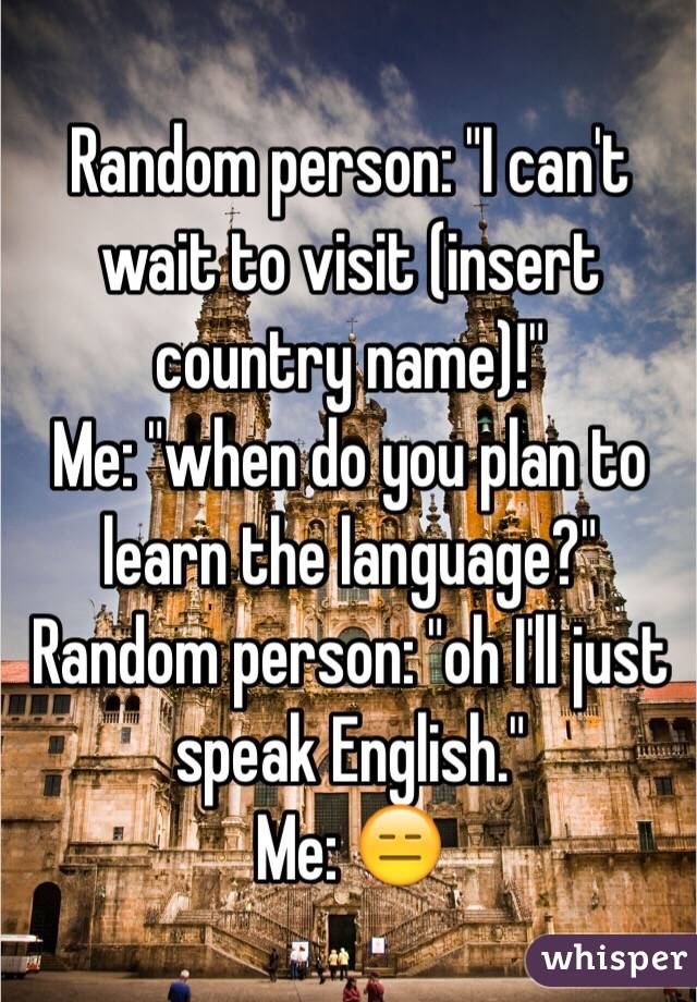"""Random person: """"I can't wait to visit (insert country name)!"""" Me: """"when do you plan to learn the language?""""  Random person: """"oh I'll just speak English.""""  Me: 😑"""