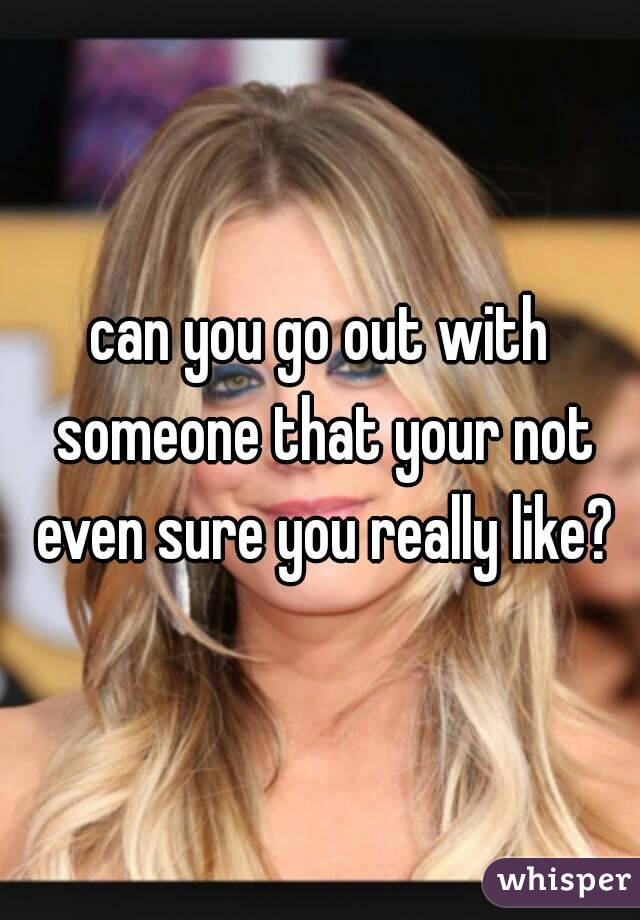 can you go out with someone that your not even sure you really like?