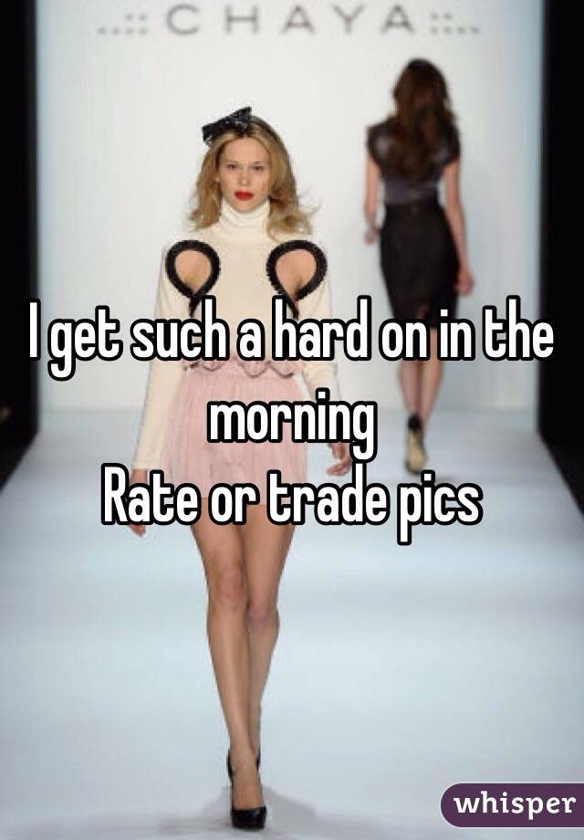 I get such a hard on in the morning Rate or trade pics