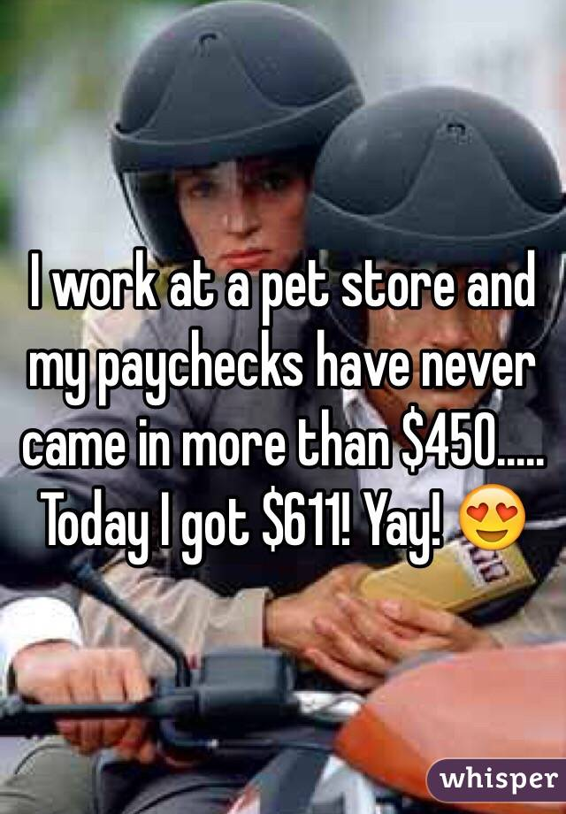 I work at a pet store and my paychecks have never came in more than $450..... Today I got $611! Yay! 😍