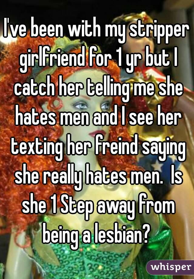 I've been with my stripper girlfriend for 1 yr but I catch her telling me she hates men and I see her texting her freind saying she really hates men.  Is she 1 Step away from being a lesbian?
