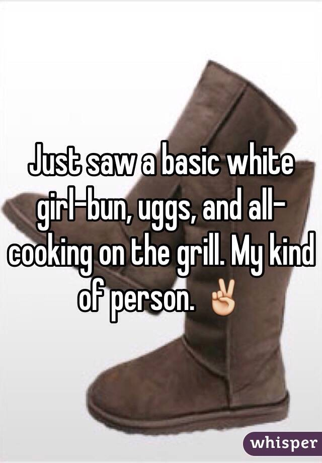 Just saw a basic white girl-bun, uggs, and all-cooking on the grill. My kind of person. ✌️