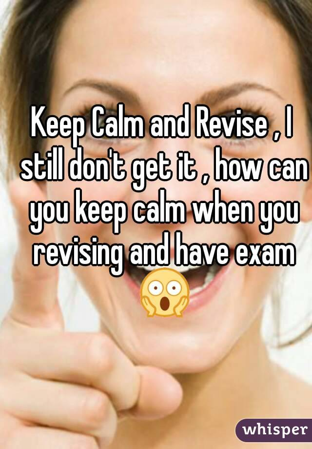 Keep Calm and Revise , I still don't get it , how can you keep calm when you revising and have exam 😱