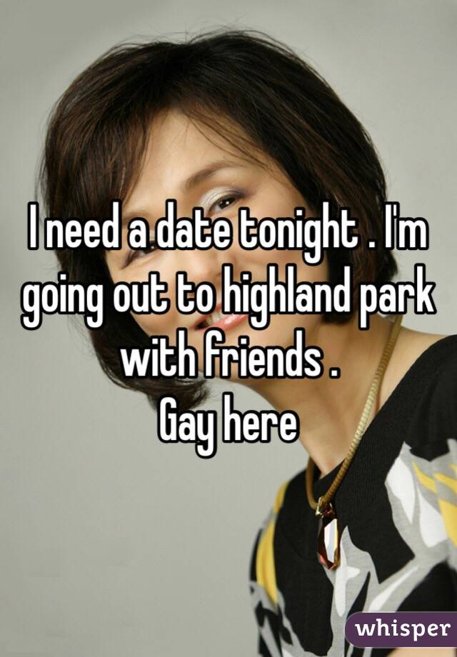 I need a date tonight . I'm going out to highland park with friends .  Gay here