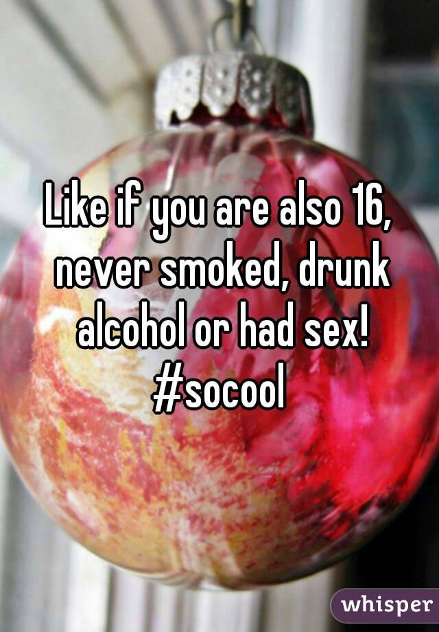 Like if you are also 16, never smoked, drunk alcohol or had sex! #socool