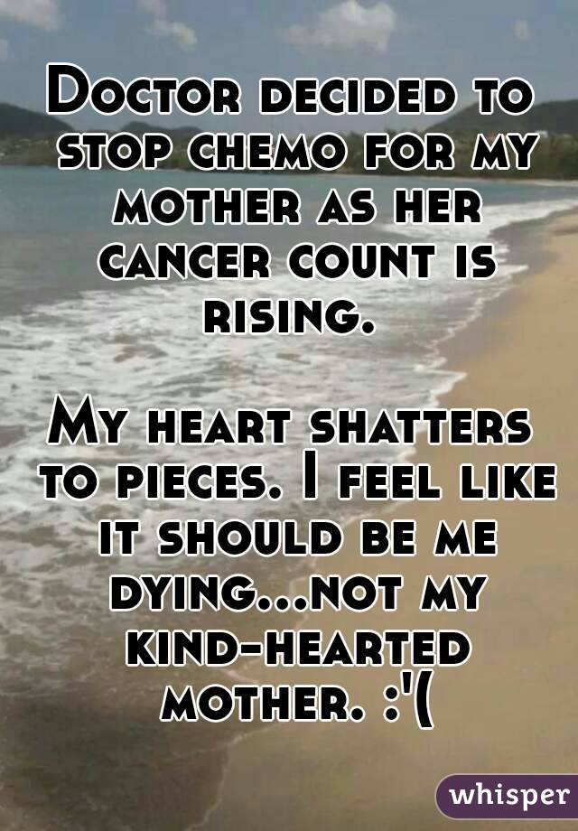 Doctor decided to stop chemo for my mother as her cancer count is rising.   My heart shatters to pieces. I feel like it should be me dying...not my kind-hearted mother. :'(