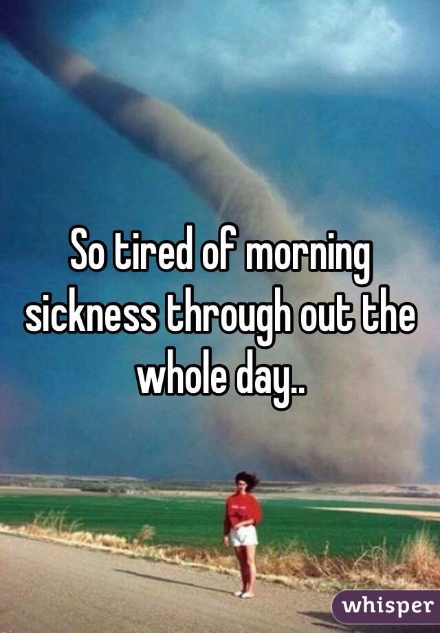 So tired of morning sickness through out the whole day..