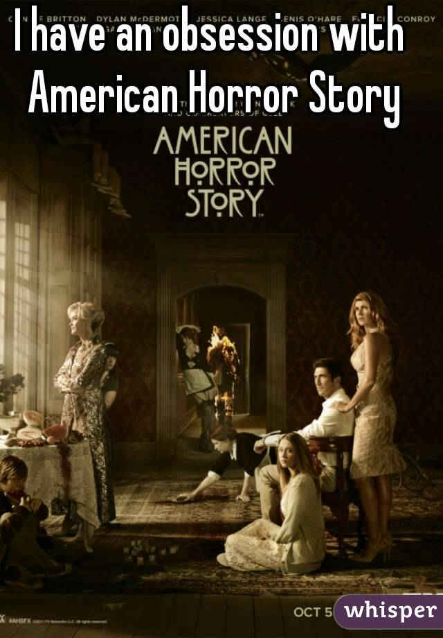 I have an obsession with American Horror Story