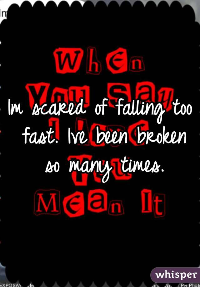 Im scared of falling too fast. Ive been broken so many times.