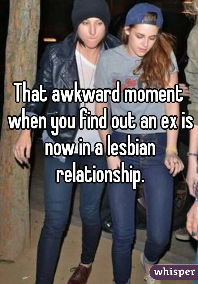 That awkward moment when you find out an ex is now in a lesbian relationship.