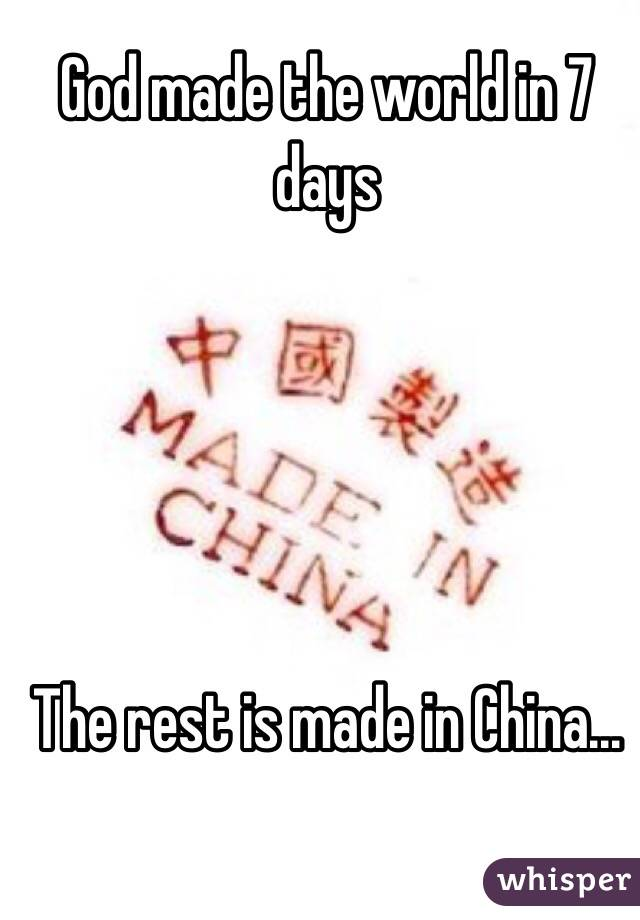 God made the world in 7 days      The rest is made in China...