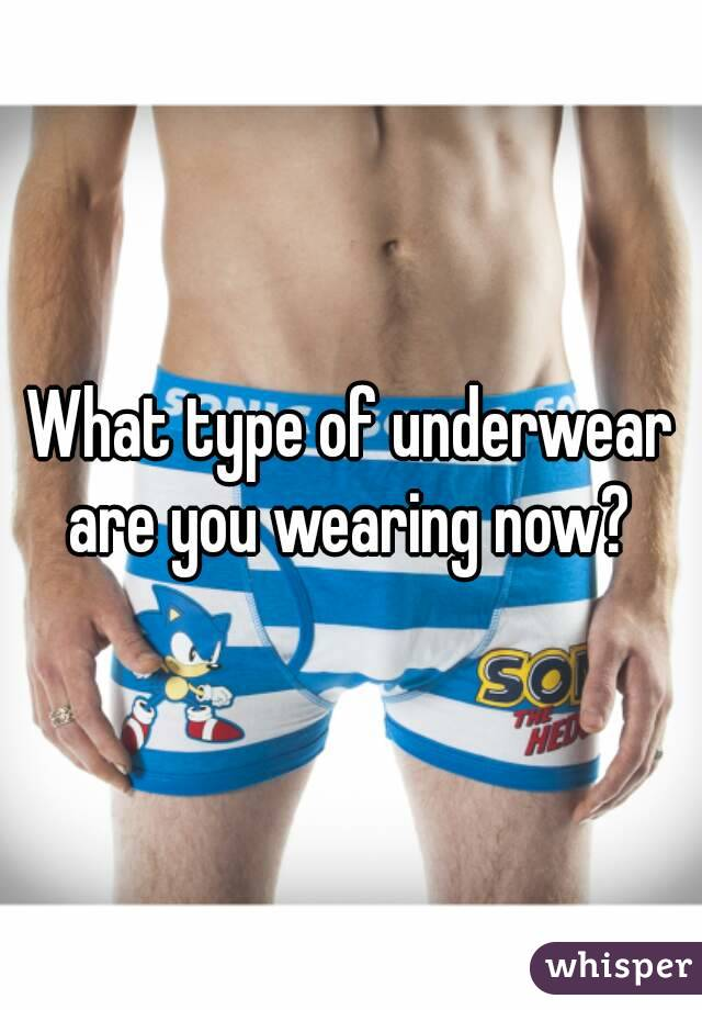 What type of underwear are you wearing now?