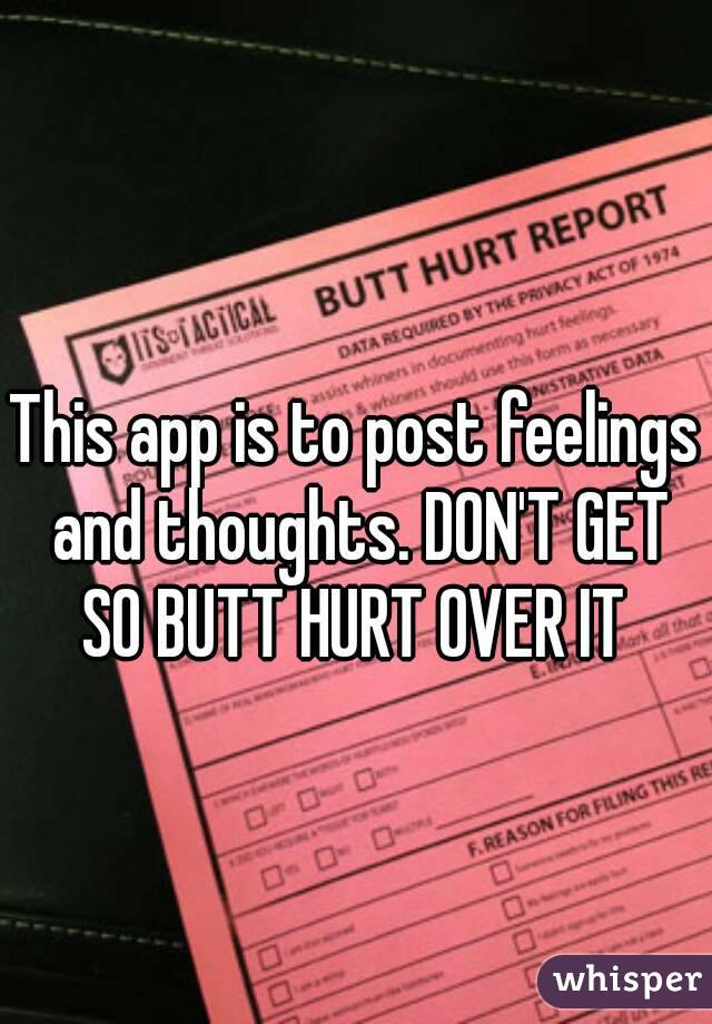 This app is to post feelings and thoughts. DON'T GET SO BUTT HURT OVER IT