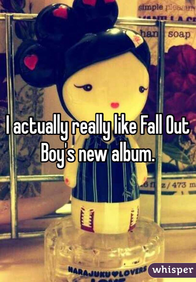I actually really like Fall Out Boy's new album.