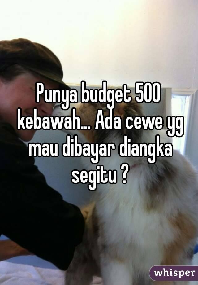 Punya budget 500 kebawah... Ada cewe yg mau dibayar diangka segitu ?