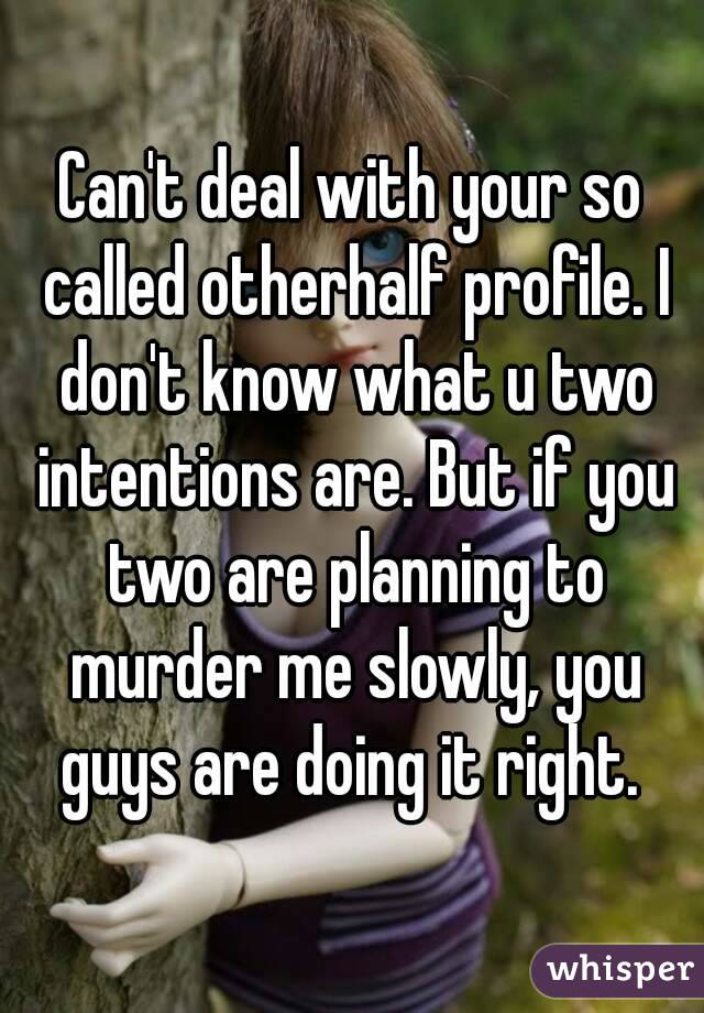 Can't deal with your so called otherhalf profile. I don't know what u two intentions are. But if you two are planning to murder me slowly, you guys are doing it right.