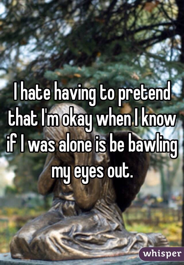 I hate having to pretend that I'm okay when I know if I was alone is be bawling my eyes out.