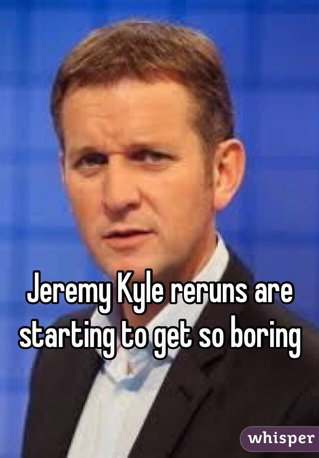 Jeremy Kyle reruns are starting to get so boring
