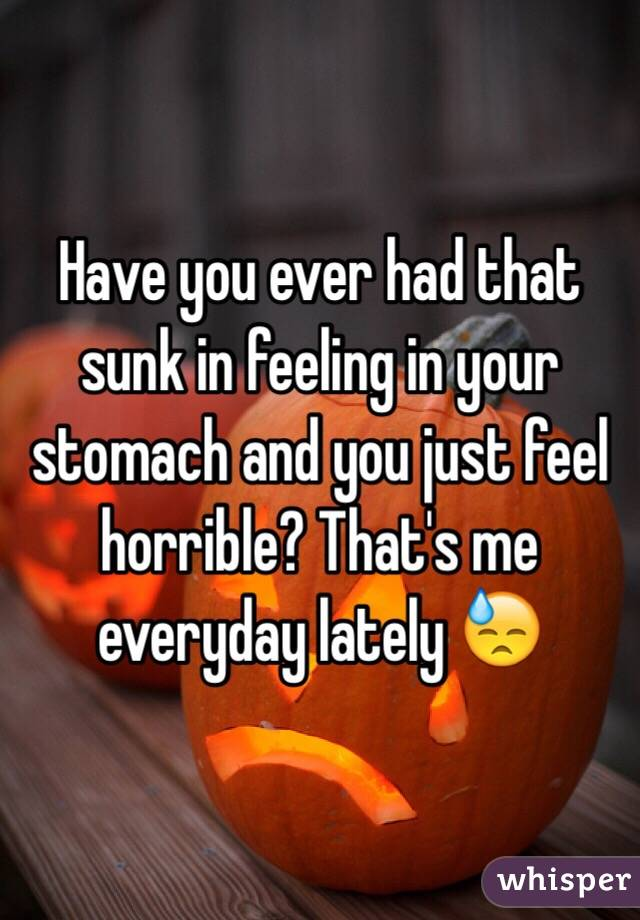 Have you ever had that sunk in feeling in your stomach and you just feel horrible? That's me everyday lately 😓