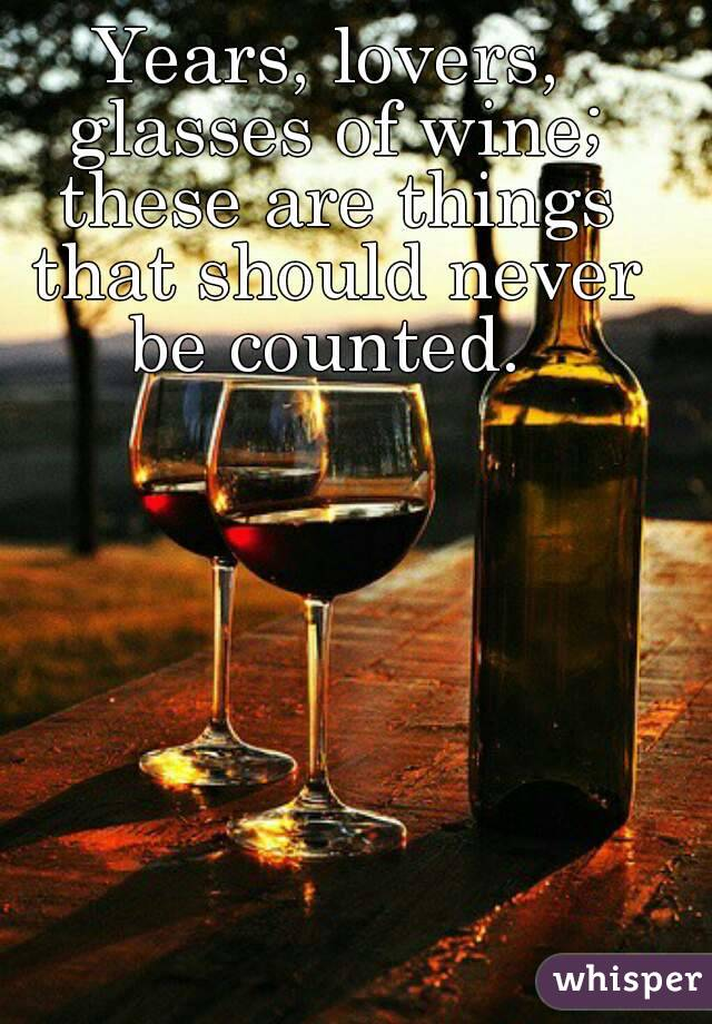 Years, lovers, glasses of wine; these are things that should never be counted.