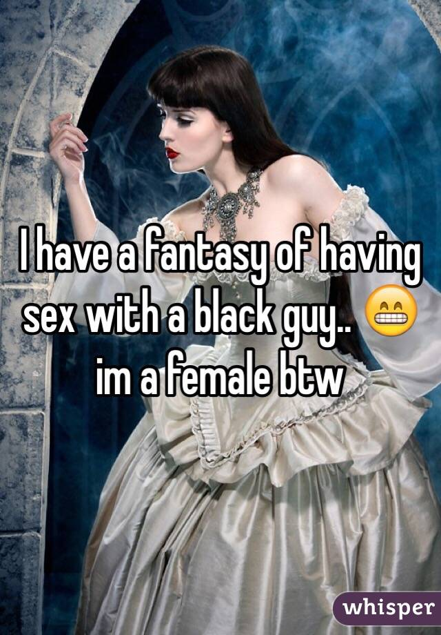 I have a fantasy of having sex with a black guy.. 😁 im a female btw
