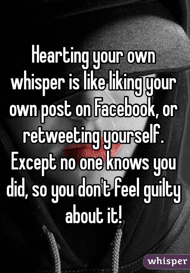 Hearting your own whisper is like liking your own post on Facebook, or retweeting yourself. Except no one knows you did, so you don't feel guilty about it!