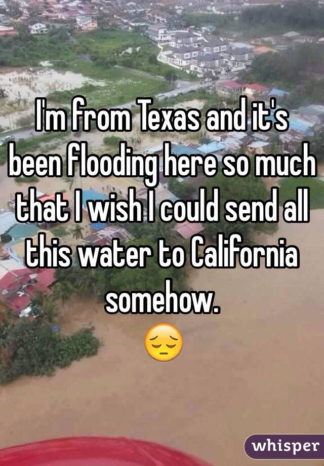 I'm from Texas and it's been flooding here so much that I wish I could send all this water to California somehow. 😔