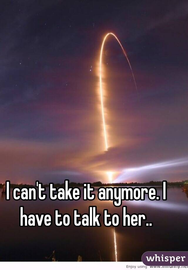 I can't take it anymore. I have to talk to her..
