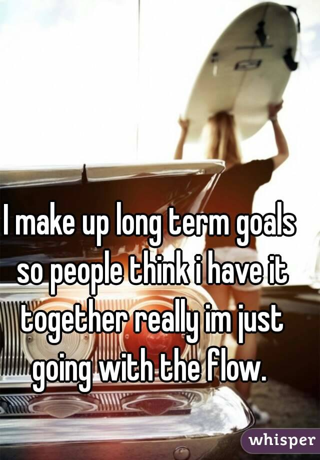 I make up long term goals so people think i have it together really im just going with the flow.