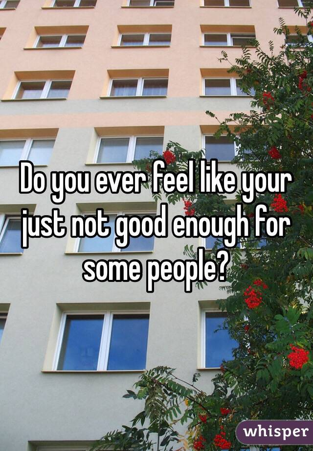 Do you ever feel like your just not good enough for some people?