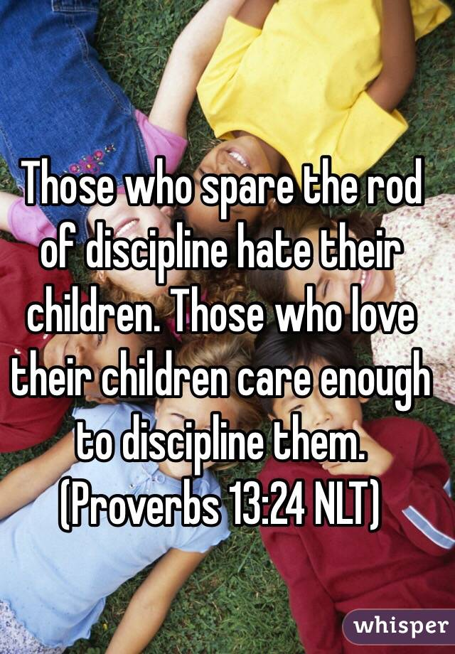Those who spare the rod of discipline hate their children. Those who love their children care enough to discipline them. (‭Proverbs‬ ‭13‬:‭24‬ NLT)