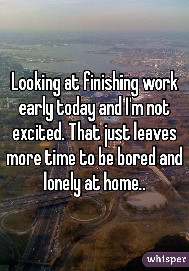 Looking at finishing work early today and I'm not excited. That just leaves more time to be bored and lonely at home..