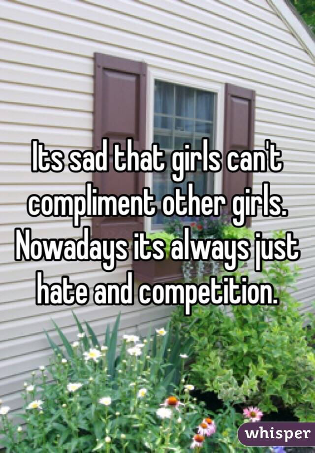 Its sad that girls can't compliment other girls. Nowadays its always just hate and competition.