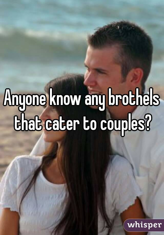 Anyone know any brothels that cater to couples?